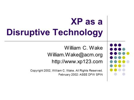 XP as a Disruptive Technology William C. Wake  Copyright 2002, William C. Wake. All Rights Reserved. February.