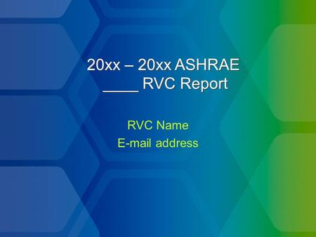 20xx – 20xx ASHRAE ____ RVC Report RVC Name E-mail address RVC Name E-mail address.