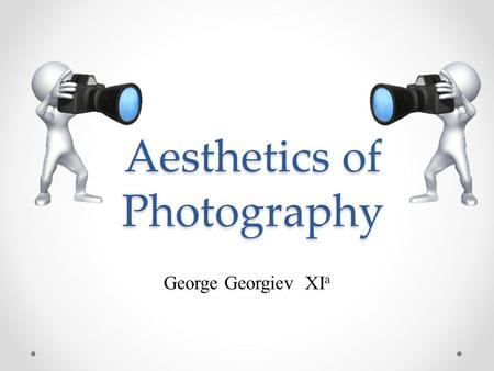 Aesthetics of Photography George Georgiev XI a. Content What is photography Kinds of photography Conceptual center Composition Used information.