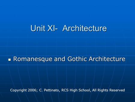 Unit XI- Architecture Romanesque and Gothic Architecture Romanesque and Gothic Architecture Copyright 2006; C. Pettinato, RCS High School, All Rights Reserved.