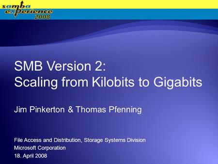 SMB Version 2: Scaling from Kilobits to Gigabits Jim Pinkerton & Thomas Pfenning File Access and Distribution, Storage Systems Division Microsoft Corporation.