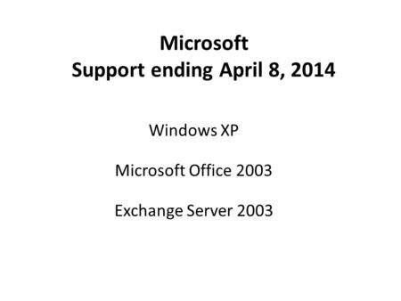 Microsoft Support ending April 8, 2014 Windows XP Microsoft Office 2003 Exchange Server 2003.