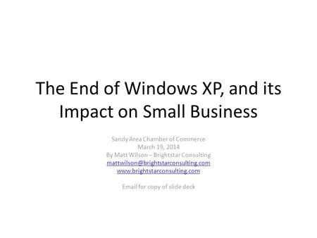 The End of Windows XP, and its Impact on Small Business Sandy Area Chamber of Commerce March 19, 2014 By Matt Wilson – Brightstar Consulting
