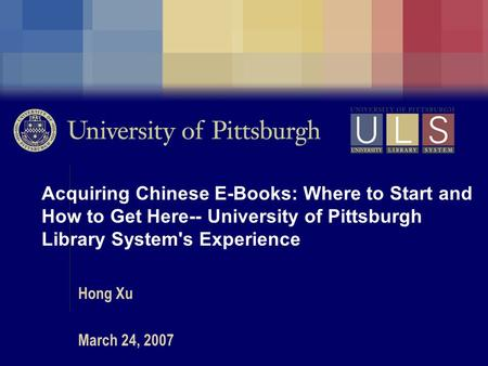 Acquiring Chinese E-Books: Where to Start and How to Get Here-- University of Pittsburgh Library System's Experience Hong Xu March 24, 2007.