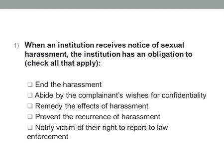 1) When an institution receives notice of sexual harassment, the institution has an obligation to (check all that apply):  End the harassment  Abide.