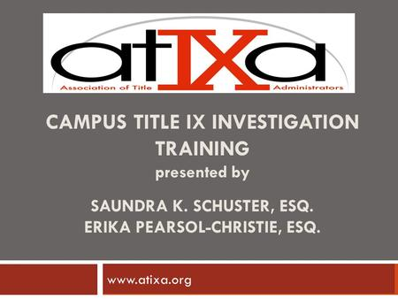 CAMPUS TITLE IX INVESTIGATION TRAINING presented by SAUNDRA K. SCHUSTER, ESQ. ERIKA PEARSOL-CHRISTIE, ESQ. www.ncherm.org www.atixa.org.