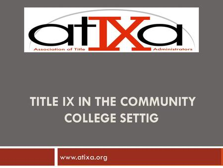 TITLE IX IN THE COMMUNITY COLLEGE SETTIG www.ncherm.org www.atixa.org.