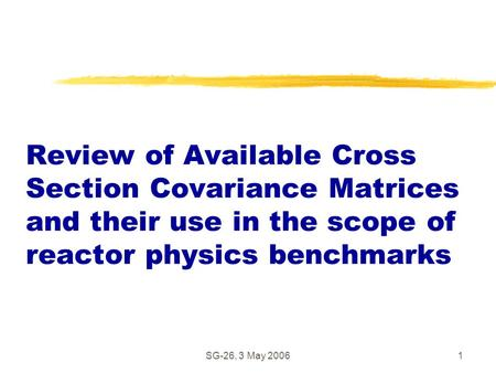 SG-26, 3 May 20061 Review of Available Cross Section Covariance Matrices and their use in the scope of reactor physics benchmarks.