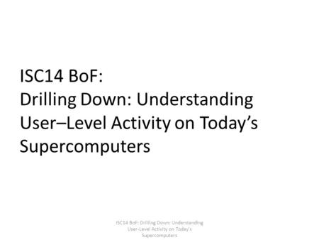 ISC14 BoF: Drilling Down: Understanding User–Level Activity on Today's Supercomputers ISC14 BoF: Drilling Down: Understanding User-Level Activity on Today's.