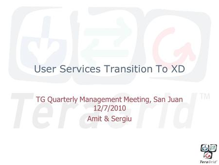 User Services Transition To XD TG Quarterly Management Meeting, San Juan 12/7/2010 Amit & Sergiu.