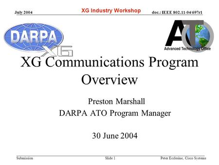 Doc.: IEEE 802.11-04/697r1 Submission July 2004 Peter Ecclesine, Cisco SystemsSlide 1 XG Communications Program Overview Preston Marshall DARPA ATO Program.