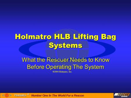 Number One In The World For a Reason ® ® Holmatro Holmatro HLB Lifting Bag Systems What the Rescuer Needs to Know Before Operating The System ©2004 Holmatro,