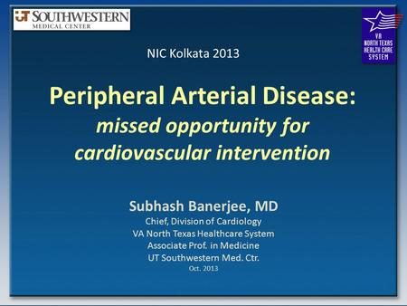 Peripheral Arterial Disease: missed opportunity for cardiovascular intervention Subhash Banerjee, MD Chief, Division of Cardiology VA North Texas Healthcare.