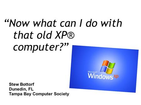 """Now what can I do with that old XP® computer?"" Stew Bottorf Dunedin, FL Tampa Bay Computer Society."