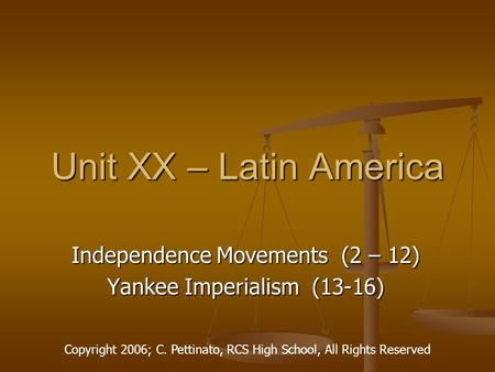 Unit XX – Latin America Independence Movements (2 – 12) Yankee Imperialism (13-16) Copyright 2006; C. Pettinato, RCS High School, All Rights Reserved.