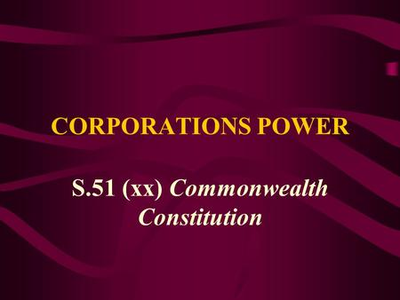 CORPORATIONS POWER S.51 (xx) Commonwealth Constitution.
