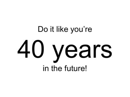 Do it like you're 40 years in the future!. Not what I meant!