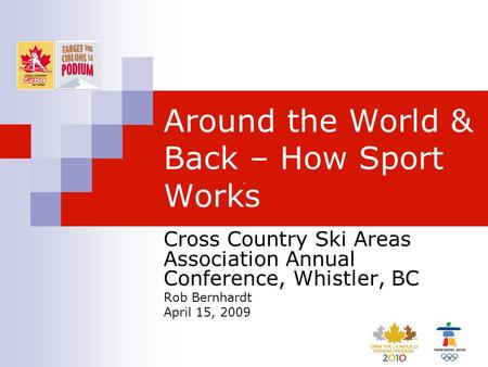 Around the World & Back – How Sport Works Cross Country Ski Areas Association Annual Conference, Whistler, BC Rob Bernhardt April 15, 2009.