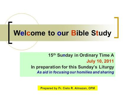 Welcome to our Bible Study 15 th Sunday in Ordinary Time A July 10, 2011 In preparation for this Sunday's Liturgy As aid in focusing our homilies and sharing.