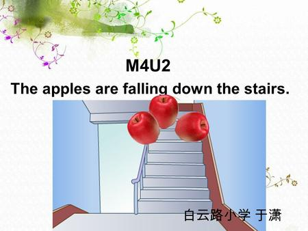 M4U2 The apples are falling down the stairs. 白云路小学 于潇.
