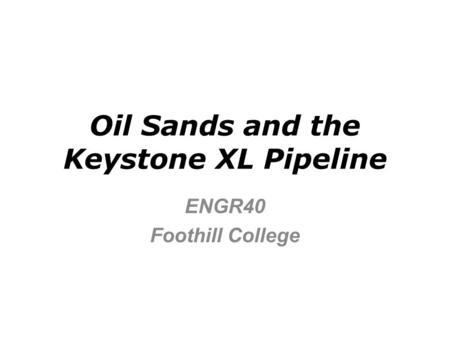 Oil Sands and the Keystone XL Pipeline ENGR40 Foothill College.