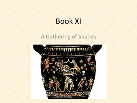 Book XI A Gathering of Shades. A Trip to the Land of the dead Odysseus is not alone among the ancient heroes who must descend to the Land of the Dead.