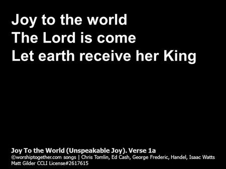 Joy to the world The Lord is come Let earth receive her King Joy To the World (Unspeakable Joy). Verse 1a ©worshiptogether.com songs | Chris Tomlin, Ed.