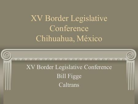 XV Border Legislative Conference Chihuahua, México XV Border Legislative Conference Bill Figge Caltrans.
