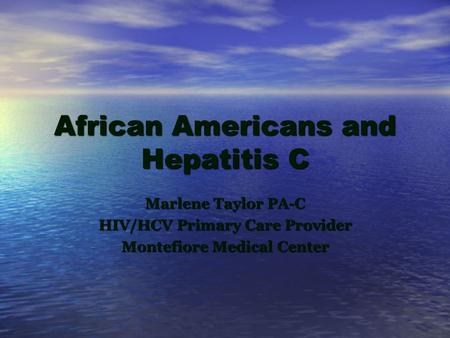 African Americans and Hepatitis C Marlene Taylor PA-C HIV/HCV Primary Care Provider Montefiore Medical Center.