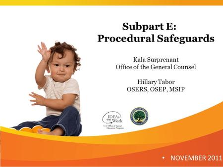 Subpart E: Procedural Safeguards Kala Surprenant Office of the General Counsel Hillary Tabor OSERS, OSEP, MSIP NOVEMBER 2011 1.