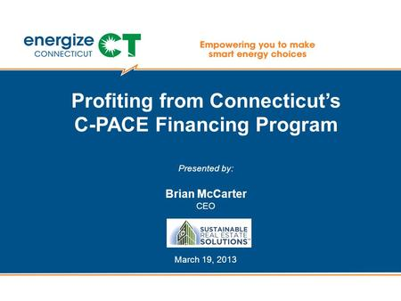 Profiting from Connecticut's C-PACE Financing Program Presented by: Brian McCarter CEO March 19, 2013.