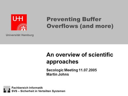 Fachbereich Informatik SVS – Sicherheit in Verteilten Systemen Universität Hamburg Preventing Buffer Overflows (and more) An overview of scientific approaches.