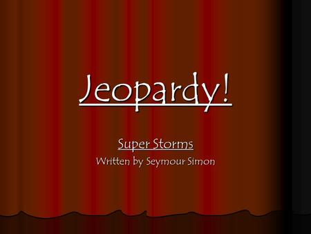 Jeopardy! Super Storms Written by Seymour Simon 100 200 400 300 400 Thunderstorms HurricanesBlizzardsTornadoes 300 200 400 200 100 500 100.