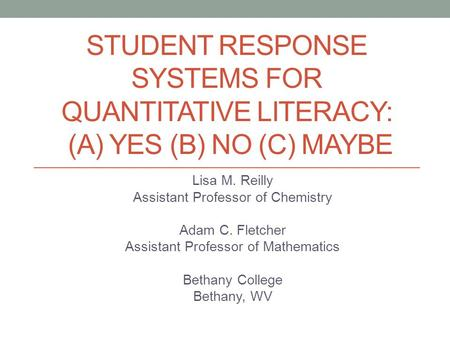 STUDENT RESPONSE SYSTEMS FOR QUANTITATIVE LITERACY: (A) YES (B) NO (C) MAYBE Lisa M. Reilly Assistant Professor of Chemistry Adam C. Fletcher Assistant.