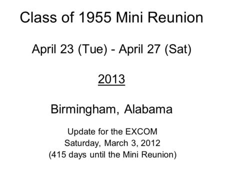Class of 1955 Mini Reunion April 23 (Tue) - April 27 (Sat) 2013 Birmingham, Alabama Update for the EXCOM Saturday, March 3, 2012 (415 days until the Mini.