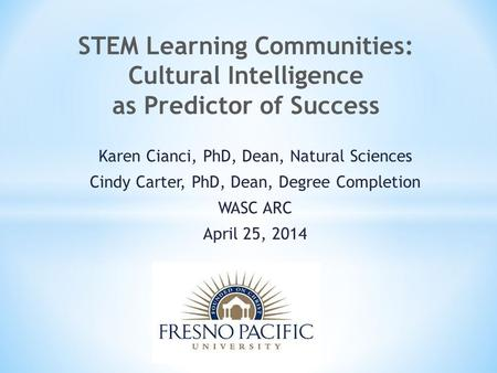 Karen Cianci, PhD, Dean, Natural Sciences Cindy Carter, PhD, Dean, Degree Completion WASC ARC April 25, 2014 STEM Learning Communities: Cultural Intelligence.
