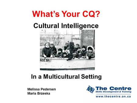 What's Your CQ? Cultural Intelligence In a Multicultural Setting Melissa Pedersen Maria Brzeska.