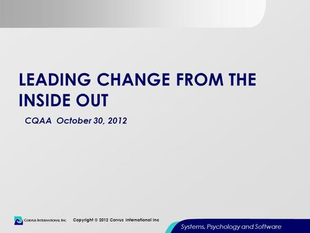 0 Copyright © 2012 Corvus International Inc Systems, Psychology and Software LEADING CHANGE FROM THE INSIDE OUT CQAA October 30, 2012.