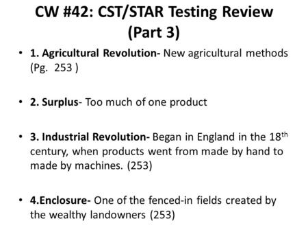 CW #42: CST/STAR Testing Review (Part 3) 1. Agricultural Revolution- New agricultural methods (Pg. 253 ) 2. Surplus- Too much of one product 3. Industrial.