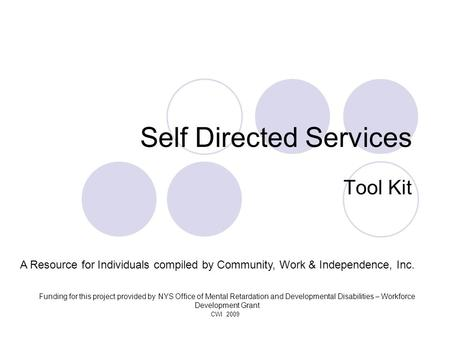CWI 2009 Self Directed Services Tool Kit A Resource for Individuals compiled by Community, Work & Independence, Inc. Funding for this project provided.