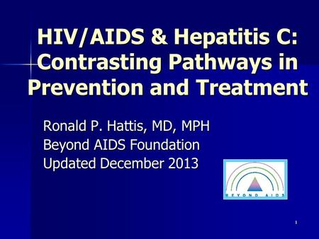 HIV/AIDS & Hepatitis C: Contrasting Pathways in Prevention and Treatment Ronald P. Hattis, MD, MPH Beyond AIDS Foundation Updated December 2013 1.