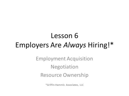 Lesson 6 Employers Are Always Hiring!* Employment Acquisition Negotiation Resource Ownership *Griffin-Hammis Associates, LLC.