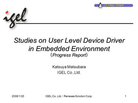 2006/1/201IGEL Co.,Ltd. / Renesas Solution Corp. Studies on User Level Device Driver in Embedded Environment ( Progress Report ) Katsuya Matsubara IGEL.