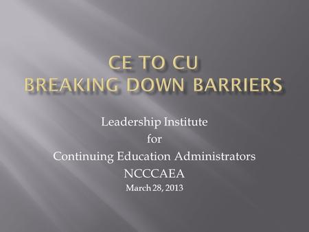 Leadership Institute for Continuing Education Administrators NCCCAEA March 28, 2013.
