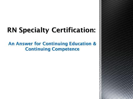 An Answer for Continuing Education & Continuing Competence RN Specialty Certification: