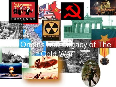 The Origins and Legacy of The Cold War:. I.Origins of Cold War - Bernard Baruch coins the term Cold War. A. Definition - Sharp diplomatic and economic.