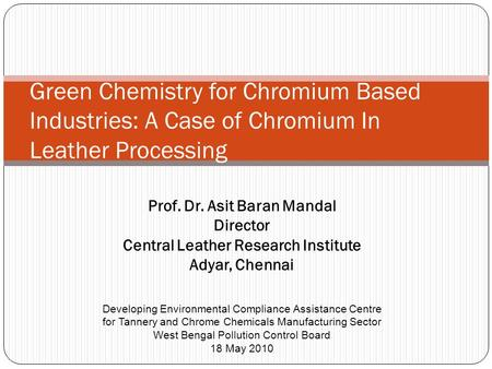 Prof. Dr. Asit Baran Mandal Director Central Leather Research Institute Adyar, Chennai Green Chemistry for Chromium Based Industries: A Case of Chromium.
