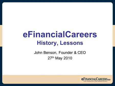EFinancialCareers History, Lessons John Benson, Founder & CEO 27 th May 2010.