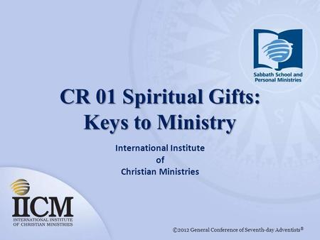 International Institute of Christian Ministries ©2012 General Conference of Seventh-day Adventists ® CR 01 Spiritual Gifts: Keys to Ministry.