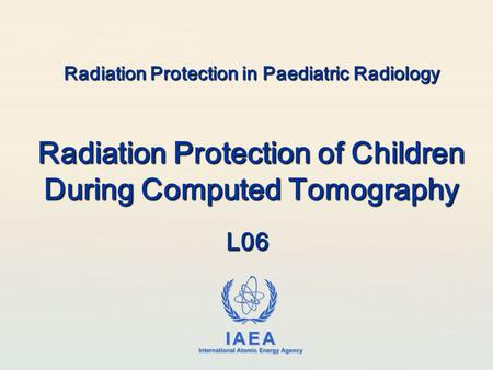 IAEA International Atomic Energy Agency Radiation Protection in Paediatric Radiology Radiation Protection of Children During Computed Tomography L06.